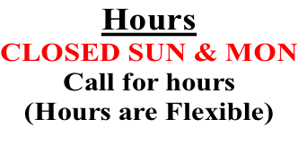 Hours CLOSED SUN & MON Call for hours (Hours are Flexible)